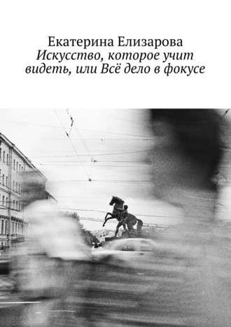 Екатерина Елизарова, Искусство, которое учит видеть, или Всё дело в фокусе