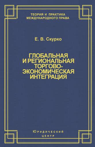 Елена Скурко, Глобальная и региональная торгово-экономическая интеграция. Эффективность правового регулирования