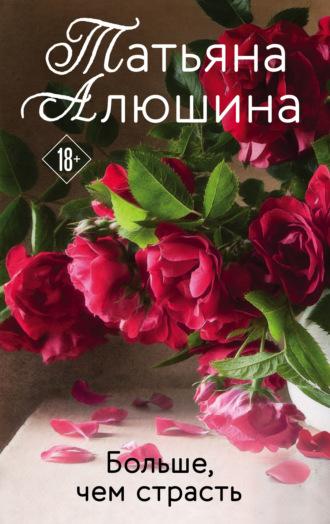 Татьяна Алюшина, Больше, чем страсть