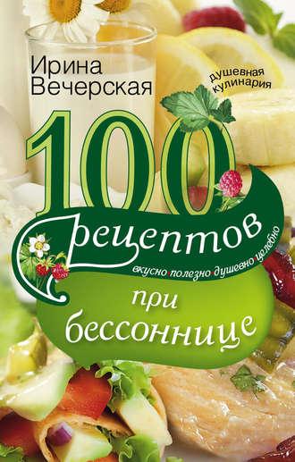 Ирина Вечерская, 100 рецептов при бессоннице. Вкусно, полезно, душевно, целебно