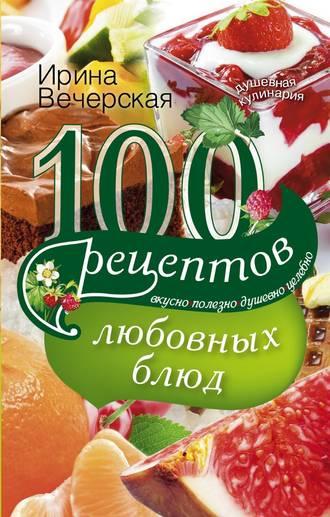 Ирина Вечерская, 100 рецептов любовных блюд. Вкусно, полезно, душевно, целебно