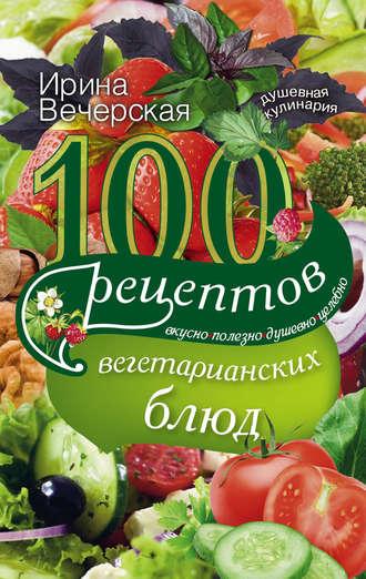 Ирина Вечерская, 100 рецептов вегетарианских блюд. Вкусно, полезно, душевно, целебно
