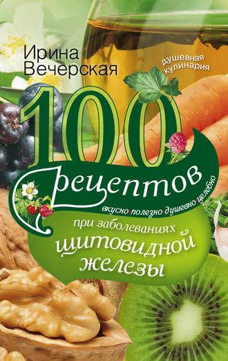 Ирина Вечерская, 100 рецептов при заболеваниях щитовидной железы. Вкусно, полезно, душевно, целебно