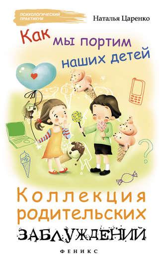 Наталья Царенко, Как мы портим наших детей: коллекция родительских заблуждений