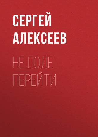 Сергей Алексеев, Не поле перейти