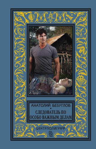Анатолий Безуглов, Следователь по особо важным делам