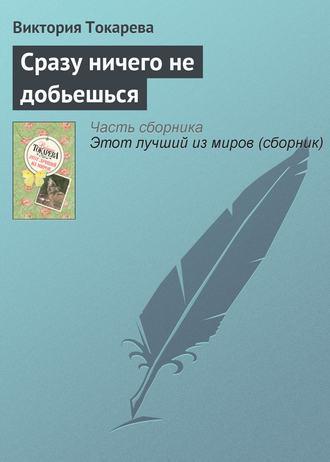 Виктория Токарева, Сразу ничего не добьешься