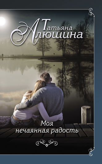Татьяна Алюшина, Моя нечаянная радость