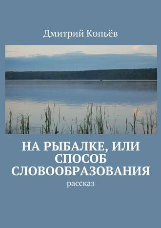 Дмитрий Копьёв, На рыбалке, или Способ словообразования