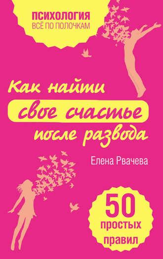 Елена Рвачева, Как найти свое счастье после развода. 50 простых правил