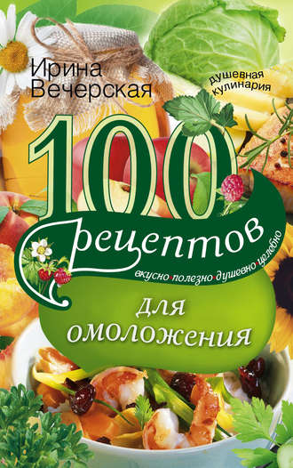 Ирина Вечерская, 100 рецептов для омоложения. Вкусно, полезно, душевно, целебно