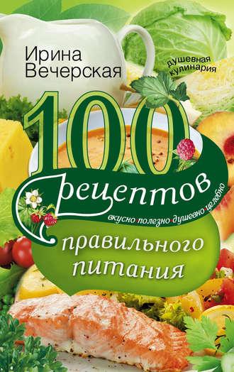 Ирина Вечерская, 100 рецептов правильного питания. Вкусно, полезно, душевно, целебно