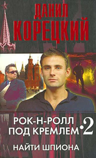 Данил Корецкий, Рок-н-ролл под Кремлем – 2. Найти шпиона