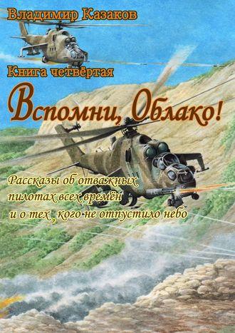 Владимир Казаков, Вспомни, Облако!. Книга четвёртая. Рассказы оботважных пилотах всех времён иотех, кого неотпустилонебо