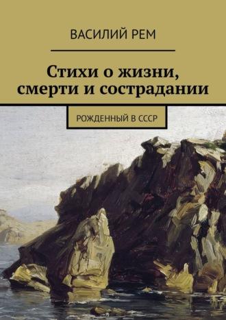 Василий Рем, Стихиожизни, смерти исострадании. Рожденный вСССР