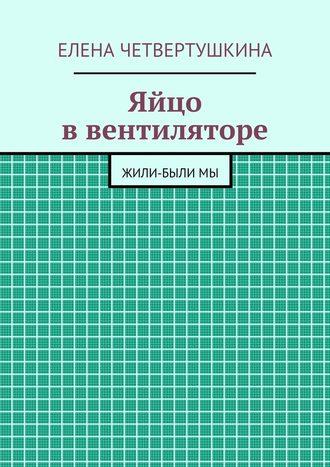 Елена Четвертушкина, Яйцо ввентиляторе