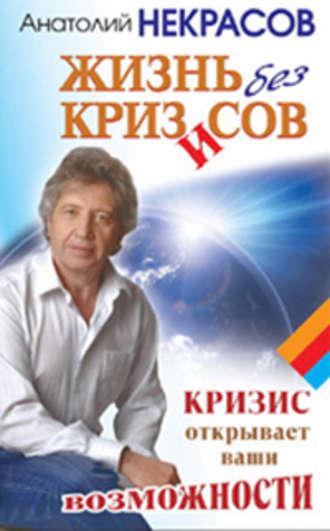 Анатолий Некрасов, Жизнь без кризисов. Кризис открывает ваши возможности