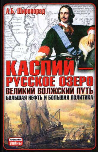 Александр Широкорад, Каспий – русское озеро. Великий волжский путь. Большая нефть и большая политика
