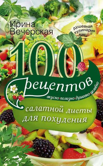 Ирина Вечерская, 100 рецептов салатной диеты для похудения. Вкусно, полезно, душевно, целебно