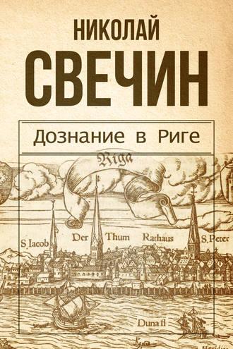 Николай Свечин, Дознание в Риге