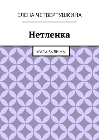 Елена Четвертушкина, Нетленка. Жили-былимы