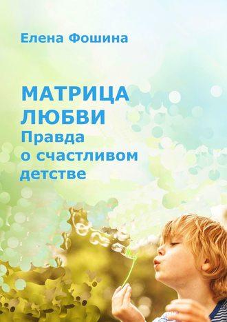 Елена Фошина, Матрица любви. Правда осчастливом детстве