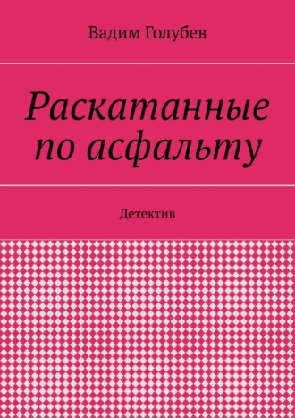 Вадим Голубев, Раскатанные поасфальту. Детектив