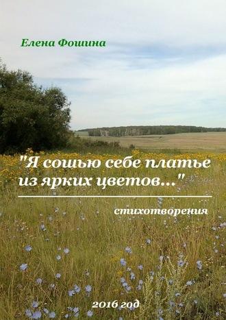 Елена Фошина, «Я сошью себе платье изярких цветов…». Стихотворения