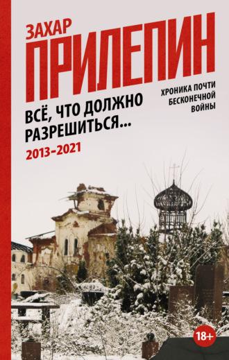 Захар Прилепин, Всё, что должно разрешиться… Хроника идущей войны