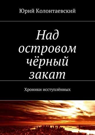 Юрий Колонтаевский, Над островом чёрный закат. Хроники исступлённых