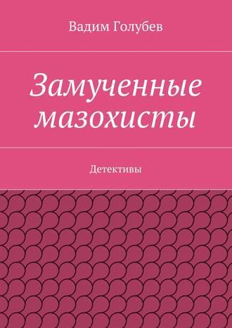 Вадим Голубев, Замученные мазохисты. Детективы