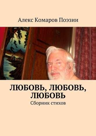 Алекс Комаров Поэзии, Любовь, любовь, любовь. Сборник стихов