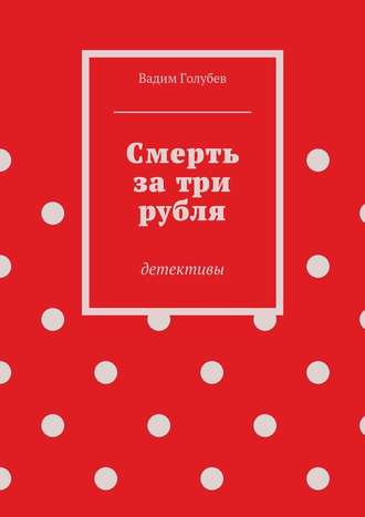 Вадим Голубев, Смерть затри рубля. детективы