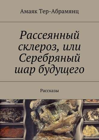 Амаяк Тер-Абрамянц, Рассеянный склероз, или Серебряный шар будущего. Рассказы
