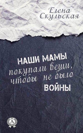 Елена Скульская, Наши мамы покупали вещи, чтобы не было войны