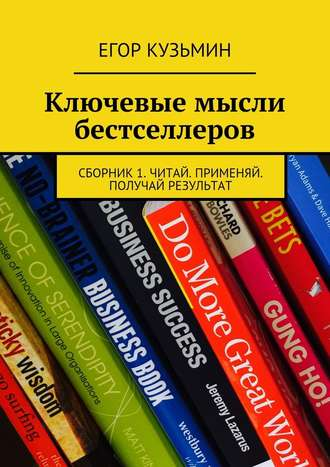 Егор Кузьмин Ключевые мысли бестселлеров. Сборник1. Читай. Применяй. Получай результат