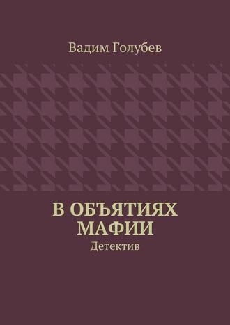 Вадим Голубев, Вобъятиях мафии. Детектив