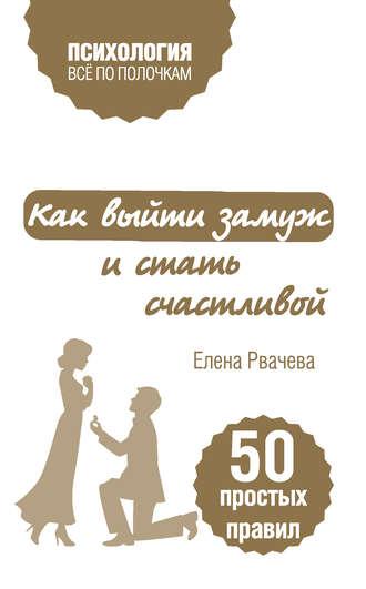 Елена Рвачева, Как выйти замуж и стать счастливой. 50 простых правил