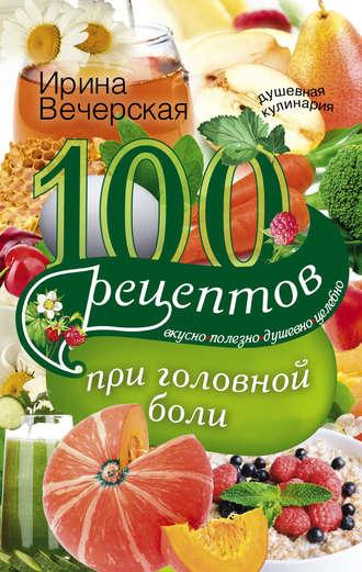 Ирина Вечерская, 100 рецептов при головной боли. Вкусно, полезно, душевно, целебно