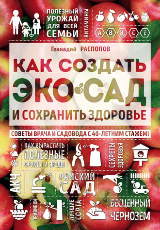 Геннадий Распопов, Как создать экосад и сохранить здоровье. Советы врача и садовода с 40-летним стажем!