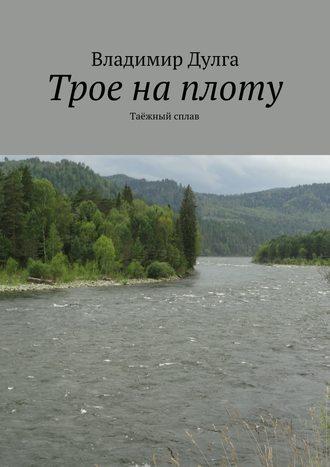 Владимир Дулга, Трое наплоту. Таёжный сплав