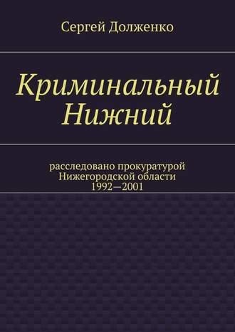 Сергей Долженко, Криминальный Нижний. Расследовано прокуратурой Нижегородской области. 1992—2001