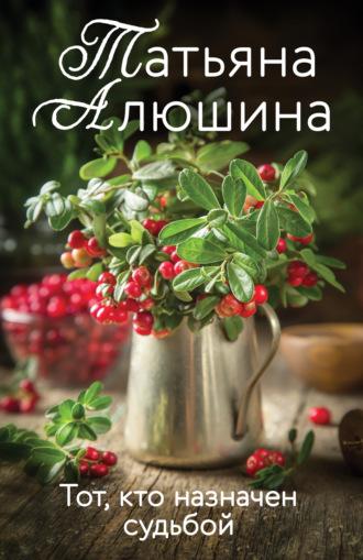 Татьяна Алюшина, Тот, кто назначен судьбой
