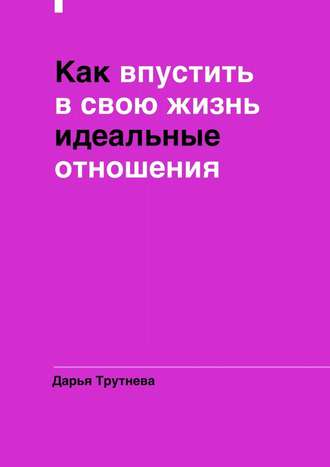 Дарья Трутнева, Как впустить всвою жизнь идеальные отношения