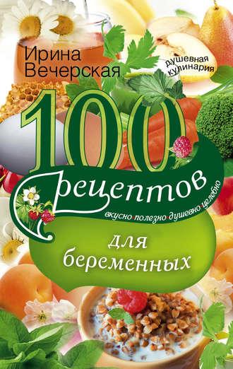Ирина Вечерская, 100 рецептов питания для беременных. Вкусно, полезно, душевно, целебно