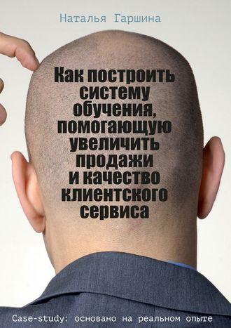 Наталья Гаршина, Как построить систему обучения, помогающую увеличить продажи икачество клиентского сервиса
