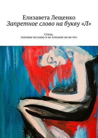 Елизавета Лещенко, Запретное слово набукву«Л». Стихи, похожие нахокку инепохожие ни начто