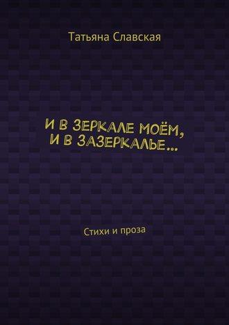 Татьяна Славская, Ивзеркалемоём, ивзазеркалье… Стихи ипроза