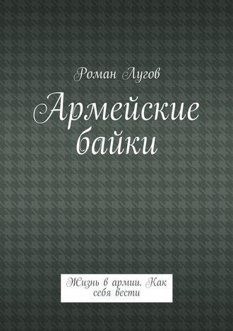 Роман Лугов, Армейские байки. Жизнь вармии. Как себя вести