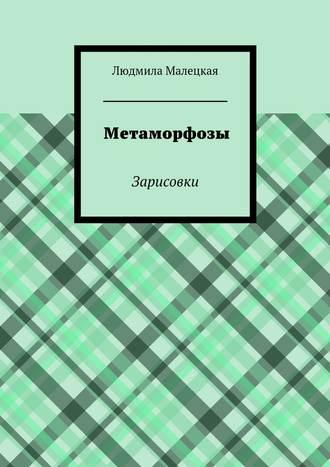 Людмила Малецкая, Метаморфозы. Зарисовки